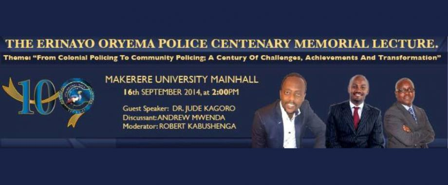 The Erinayo Oryema Police Centenary Memorial Lecture, 2:00pm, 16th September 2014, Main Hall, Makerere University, Kampala Uganda